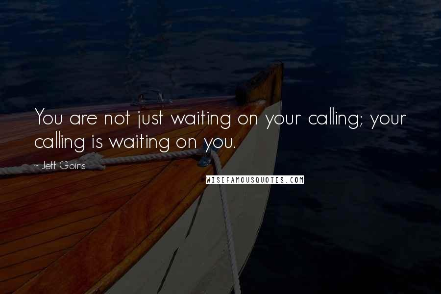 Jeff Goins quotes: You are not just waiting on your calling; your calling is waiting on you.