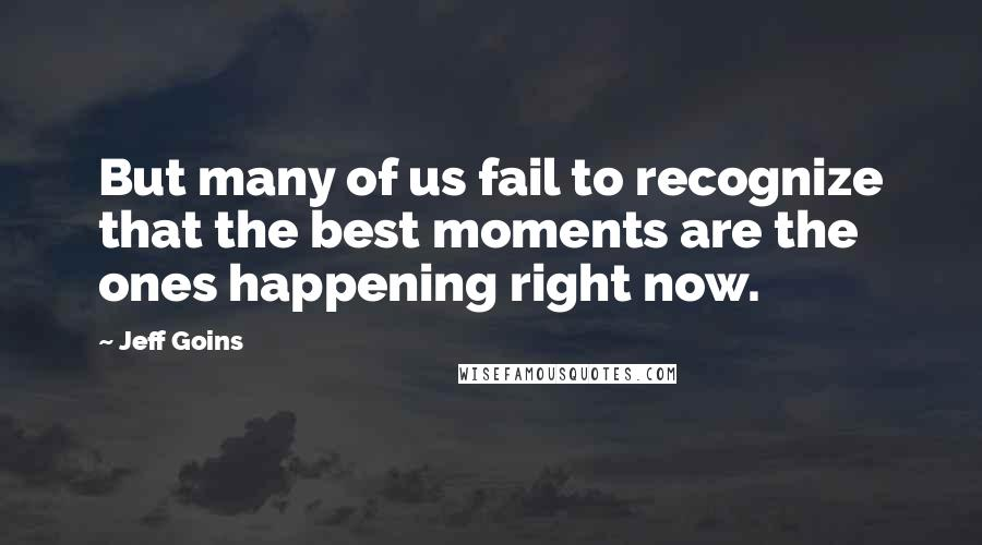 Jeff Goins quotes: But many of us fail to recognize that the best moments are the ones happening right now.