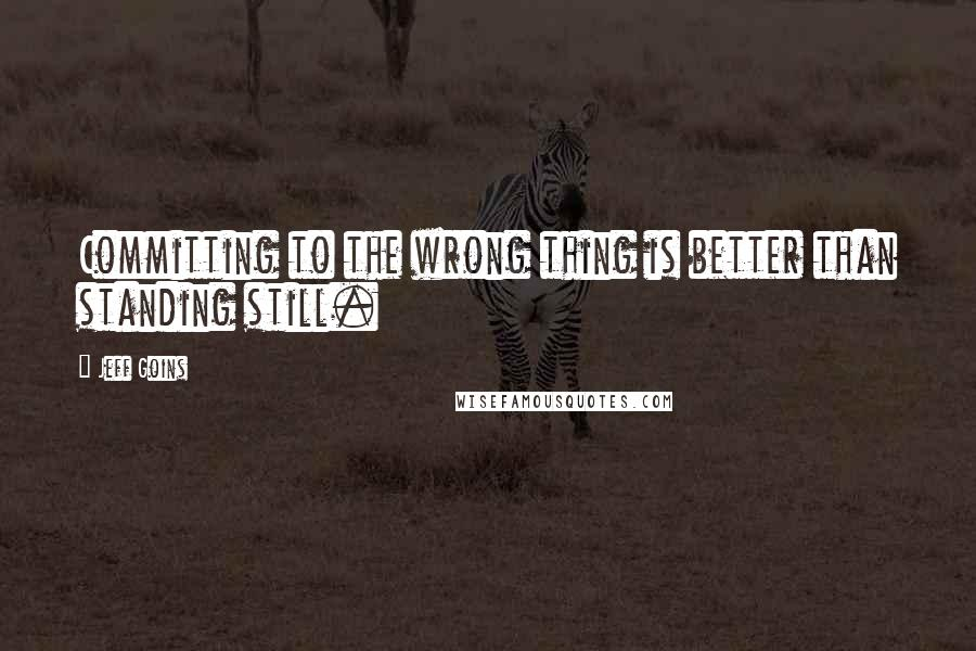 Jeff Goins quotes: Committing to the wrong thing is better than standing still.