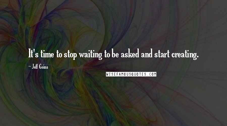 Jeff Goins quotes: It's time to stop waiting to be asked and start creating.