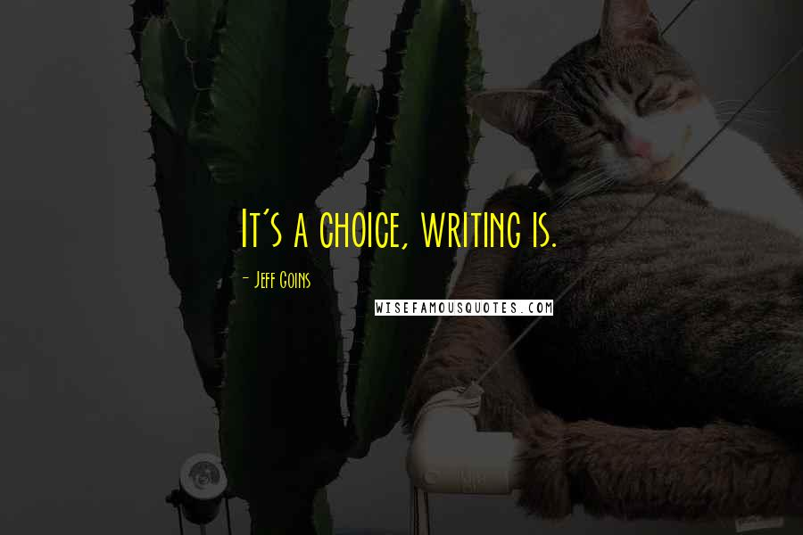 Jeff Goins quotes: It's a choice, writing is.