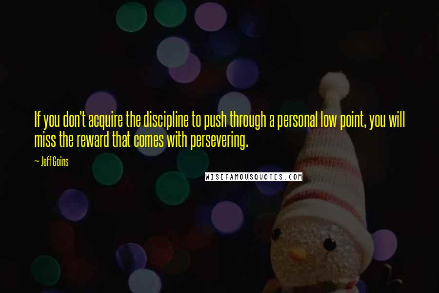 Jeff Goins quotes: If you don't acquire the discipline to push through a personal low point, you will miss the reward that comes with persevering.