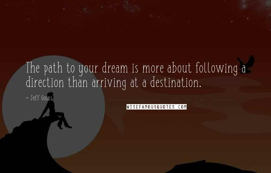 Jeff Goins quotes: The path to your dream is more about following a direction than arriving at a destination.