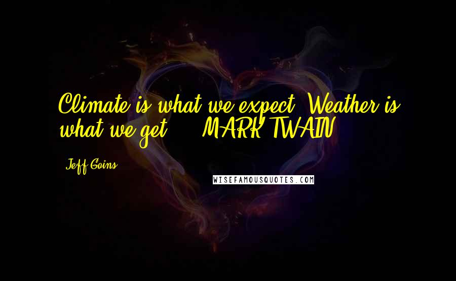 Jeff Goins quotes: Climate is what we expect. Weather is what we get. - MARK TWAIN