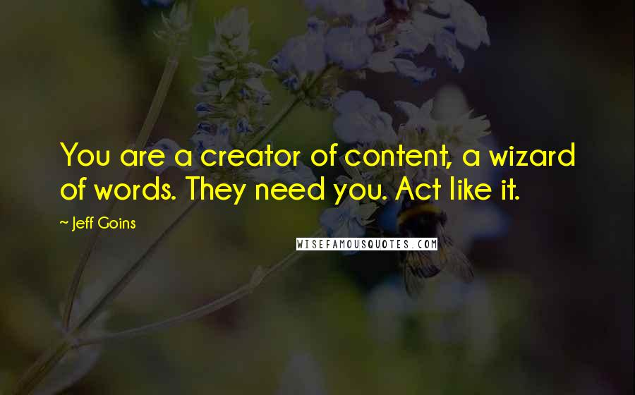 Jeff Goins quotes: You are a creator of content, a wizard of words. They need you. Act like it.