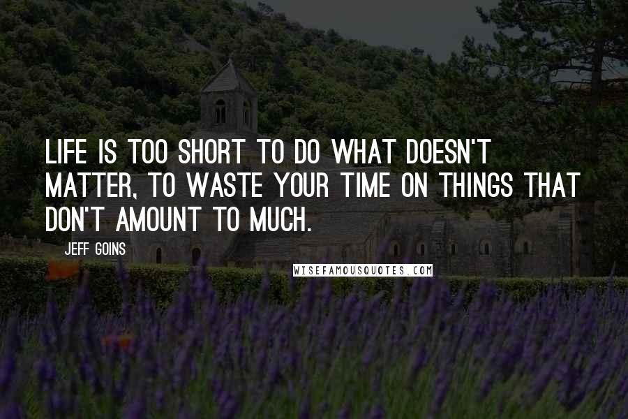 Jeff Goins quotes: Life is too short to do what doesn't matter, to waste your time on things that don't amount to much.