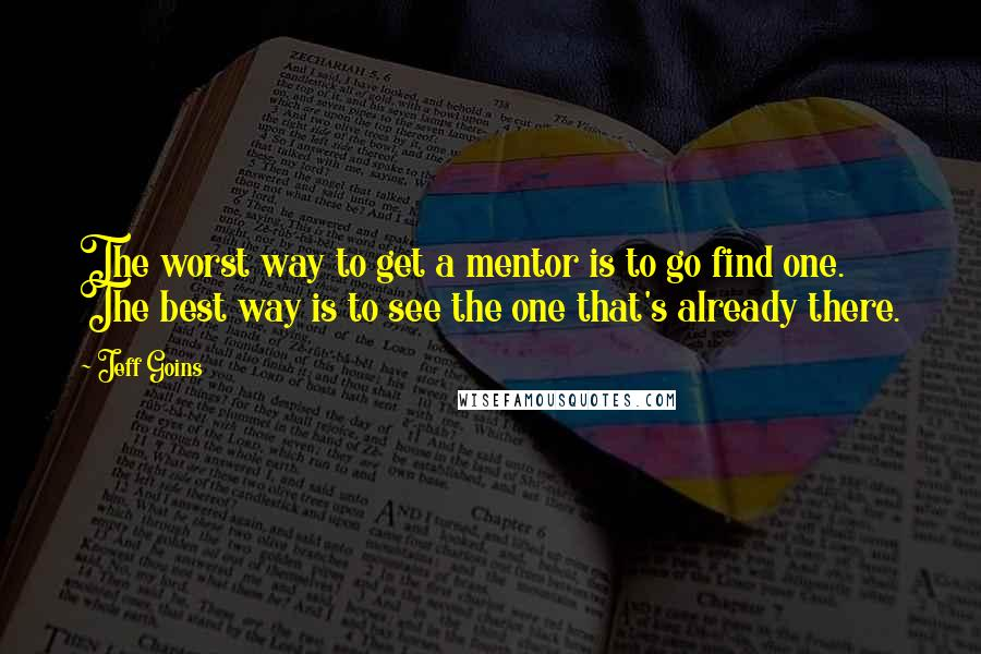Jeff Goins quotes: The worst way to get a mentor is to go find one. The best way is to see the one that's already there.