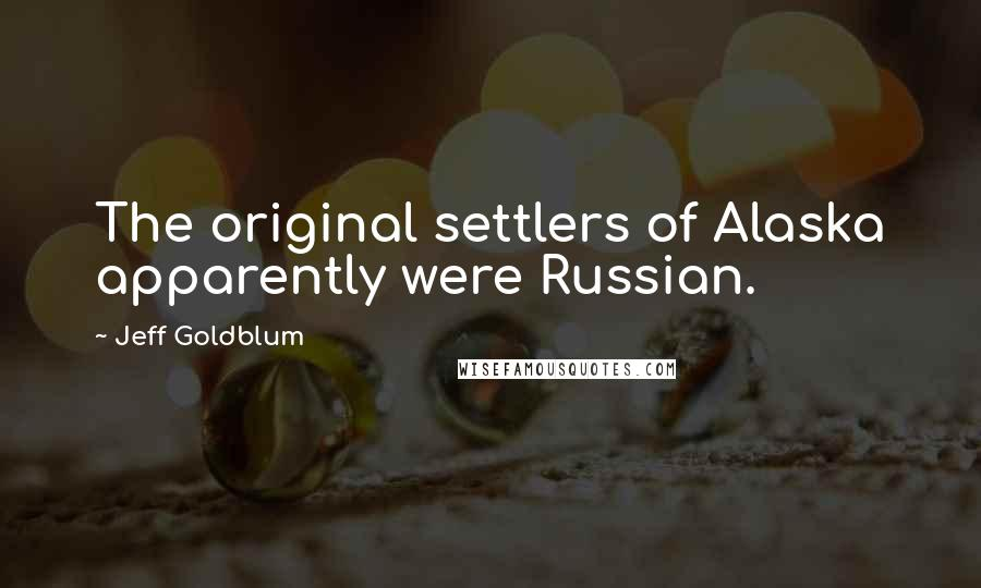 Jeff Goldblum quotes: The original settlers of Alaska apparently were Russian.
