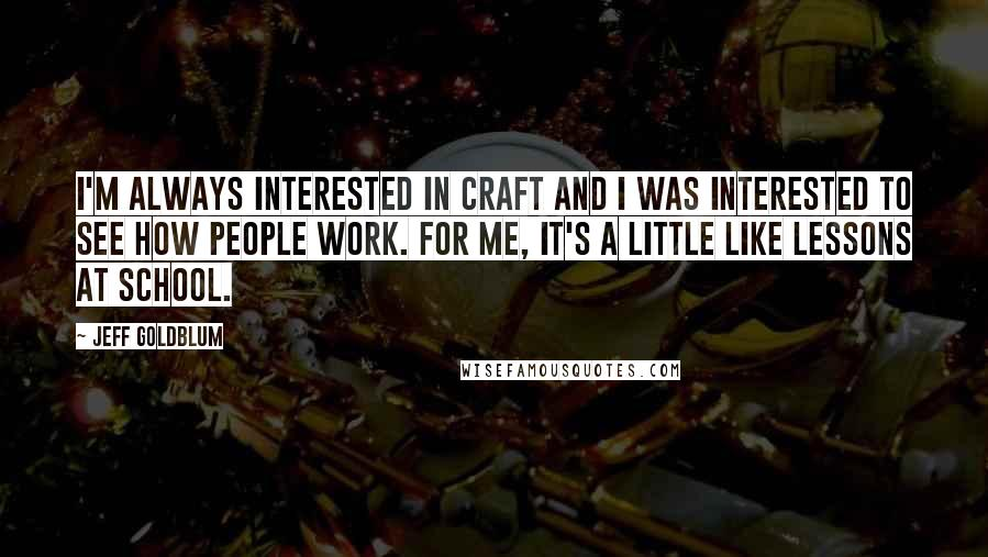 Jeff Goldblum quotes: I'm always interested in craft and I was interested to see how people work. For me, it's a little like lessons at school.
