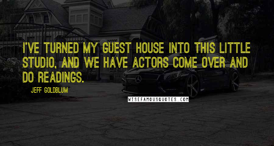 Jeff Goldblum quotes: I've turned my guest house into this little studio, and we have actors come over and do readings.