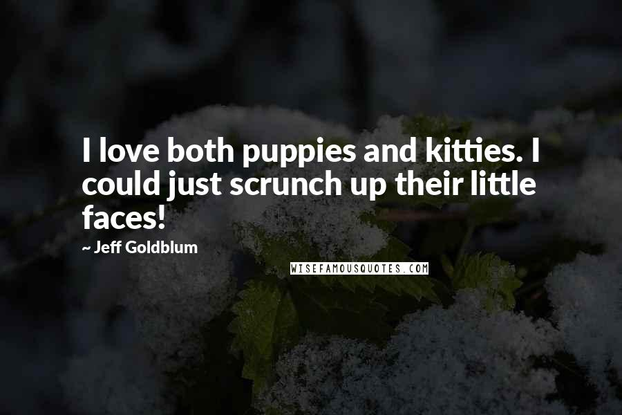 Jeff Goldblum quotes: I love both puppies and kitties. I could just scrunch up their little faces!