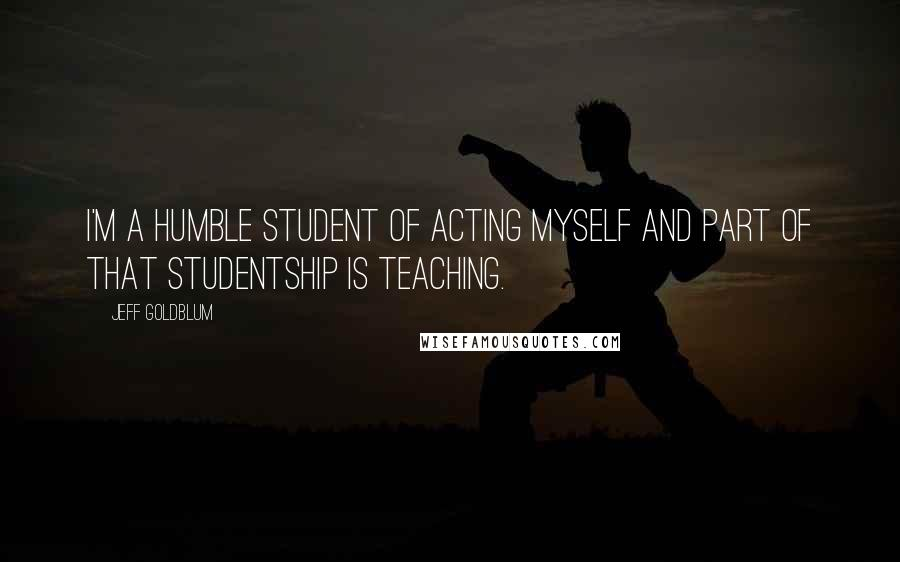 Jeff Goldblum quotes: I'm a humble student of acting myself and part of that studentship is teaching.