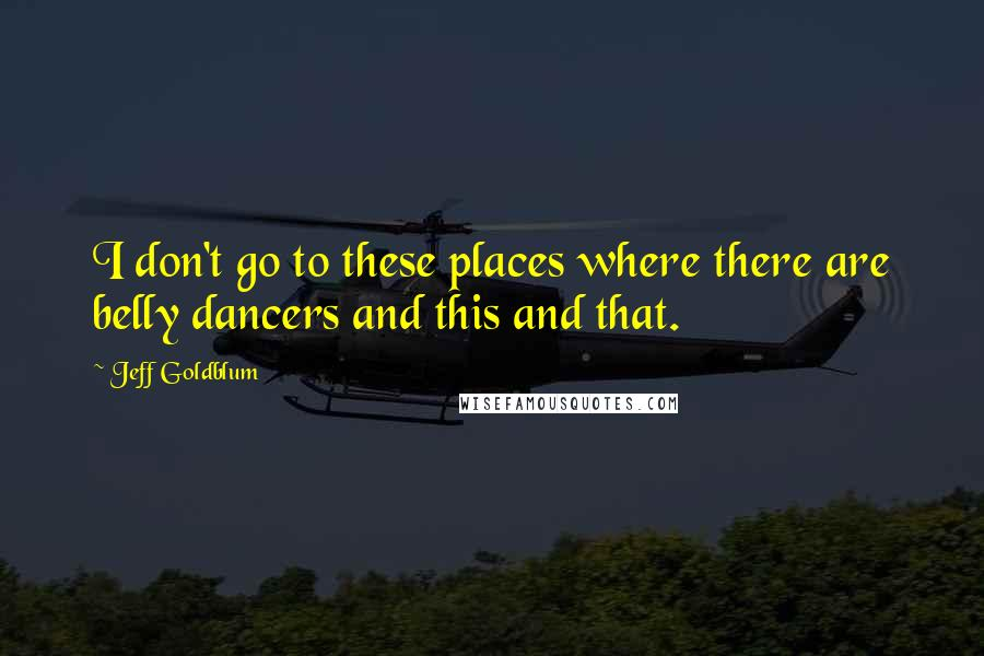 Jeff Goldblum quotes: I don't go to these places where there are belly dancers and this and that.