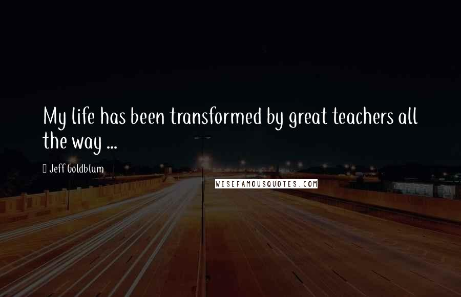 Jeff Goldblum quotes: My life has been transformed by great teachers all the way ...