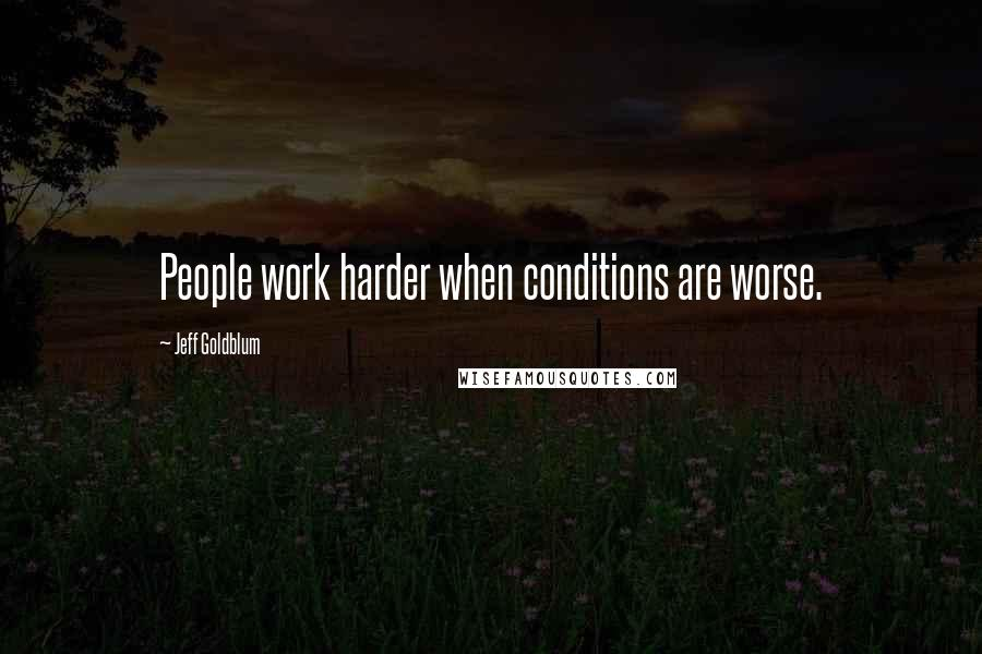 Jeff Goldblum quotes: People work harder when conditions are worse.
