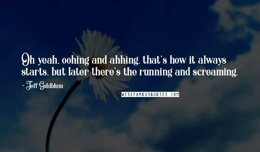 Jeff Goldblum quotes: Oh yeah, oohing and ahhing, that's how it always starts, but later there's the running and screaming.