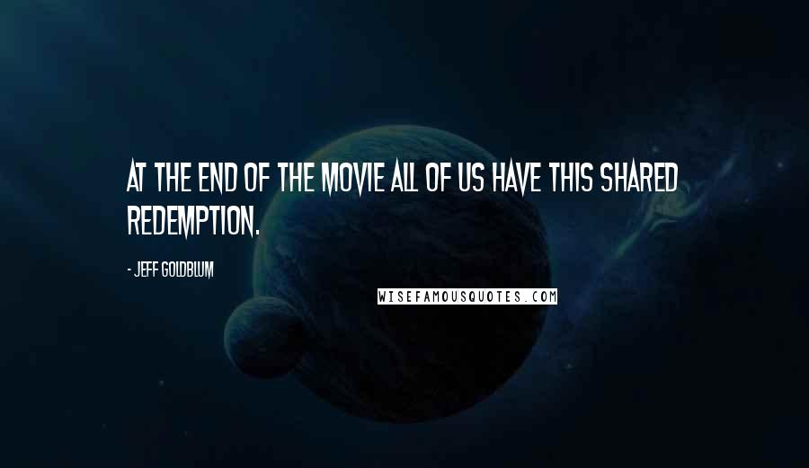 Jeff Goldblum quotes: At the end of the movie all of us have this shared redemption.