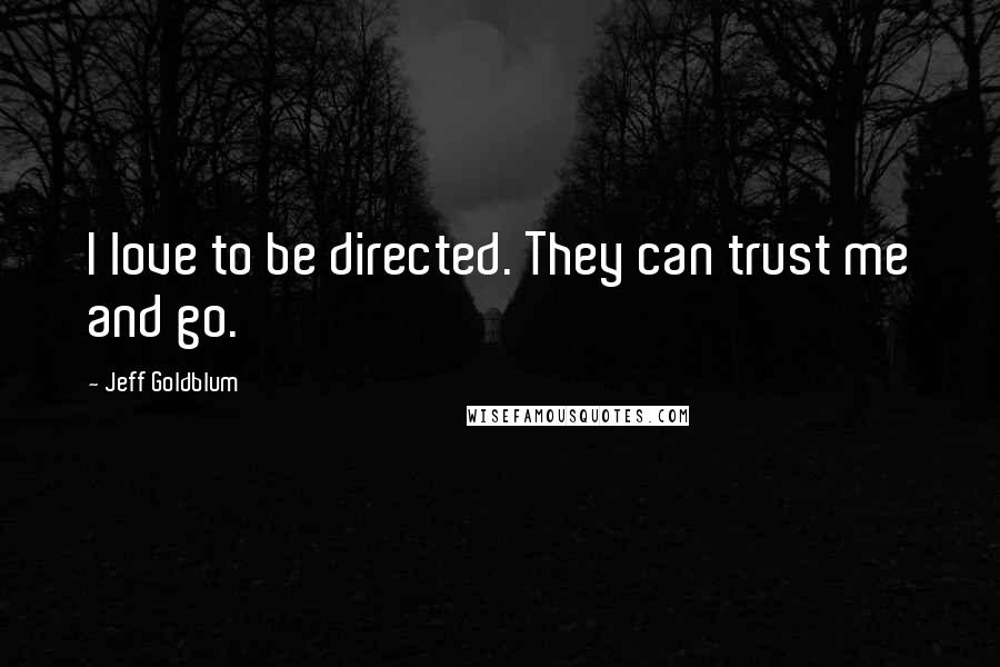 Jeff Goldblum quotes: I love to be directed. They can trust me and go.