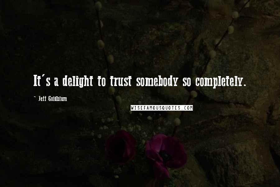 Jeff Goldblum quotes: It's a delight to trust somebody so completely.