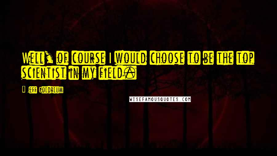 Jeff Goldblum quotes: Well, of course I would choose to be the top scientist in my field.