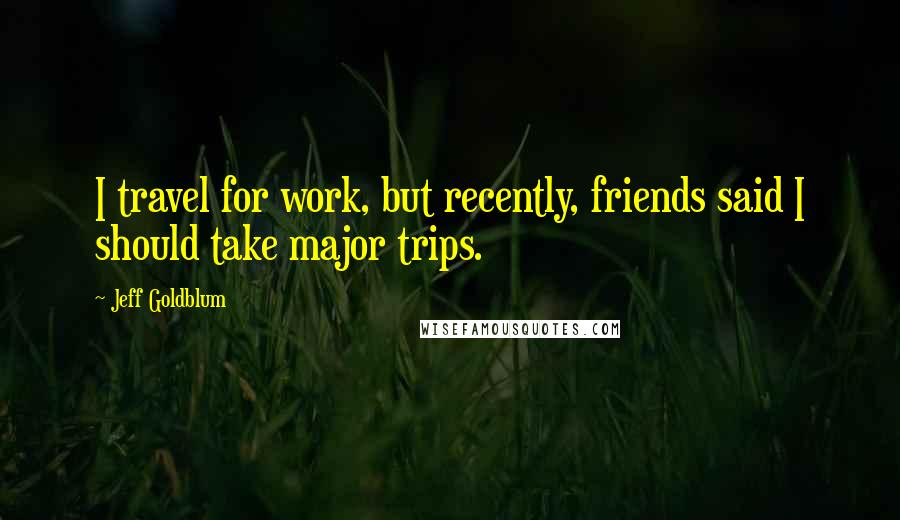 Jeff Goldblum quotes: I travel for work, but recently, friends said I should take major trips.