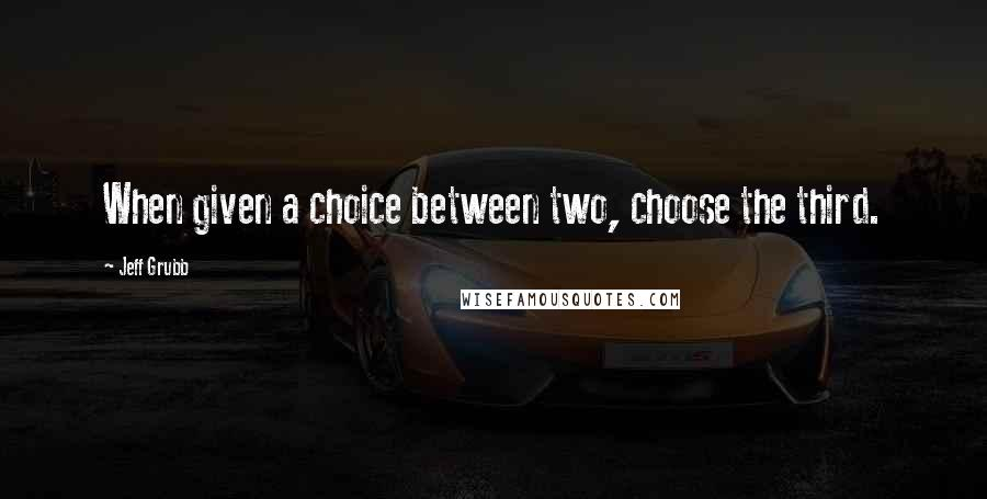 Jeff Grubb quotes: When given a choice between two, choose the third.