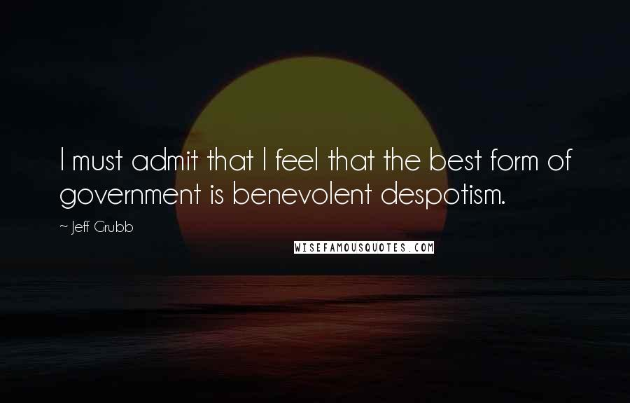 Jeff Grubb quotes: I must admit that I feel that the best form of government is benevolent despotism.