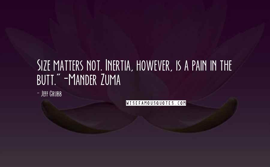 "Jeff Grubb quotes: Size matters not. Inertia, however, is a pain in the butt.""-Mander Zuma"