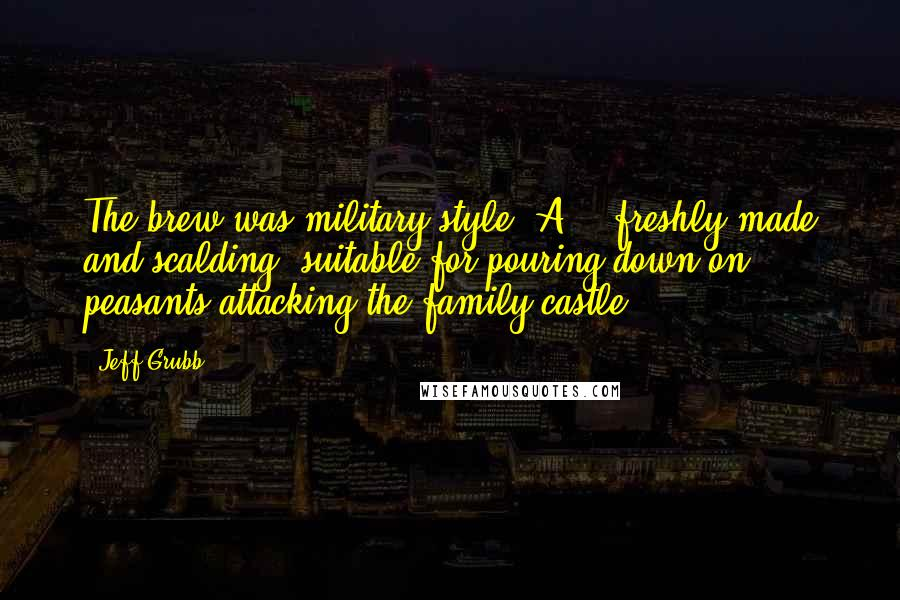 """Jeff Grubb quotes: The brew was military style """"A"""" - freshly made and scalding, suitable for pouring down on peasants attacking the family castle."""