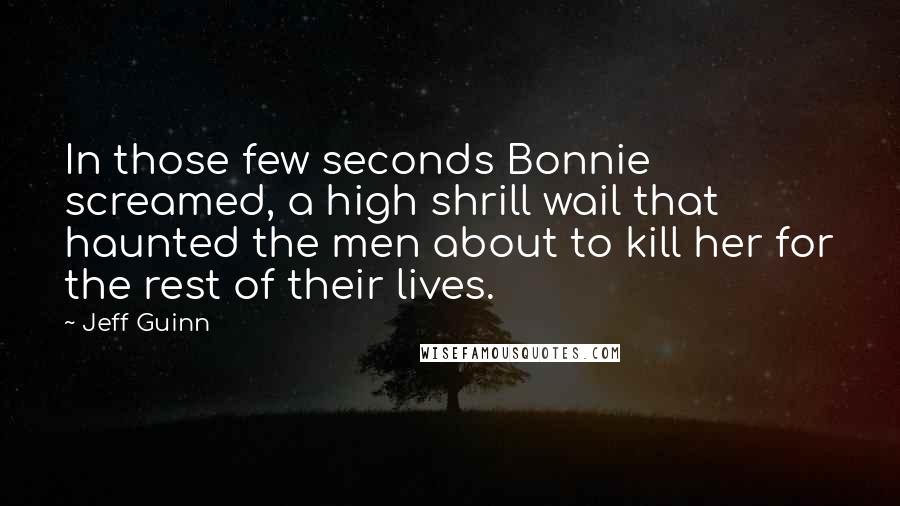 Jeff Guinn quotes: In those few seconds Bonnie screamed, a high shrill wail that haunted the men about to kill her for the rest of their lives.