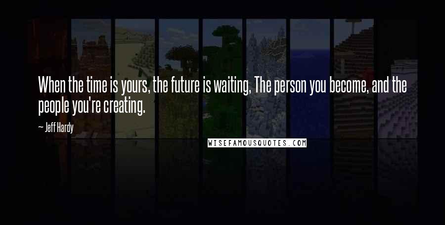 Jeff Hardy quotes: When the time is yours, the future is waiting, The person you become, and the people you're creating.