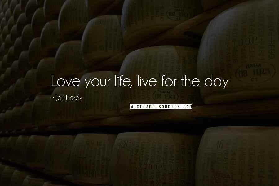 Jeff Hardy quotes: Love your life, live for the day