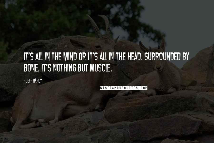 Jeff Hardy quotes: It's all in the mind or it's all in the head. Surrounded by bone, it's nothing but muscle.