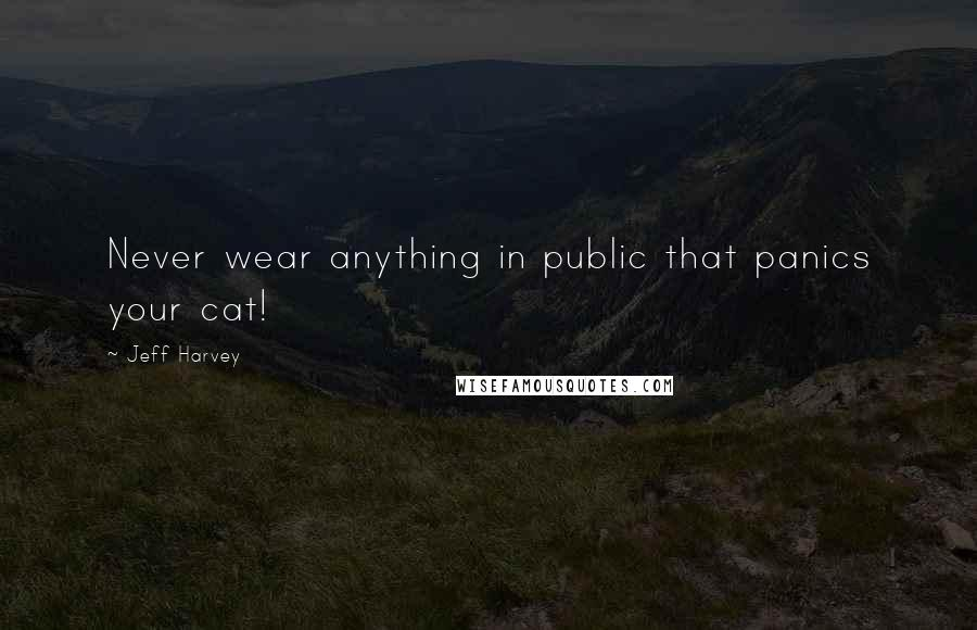 Jeff Harvey quotes: Never wear anything in public that panics your cat!