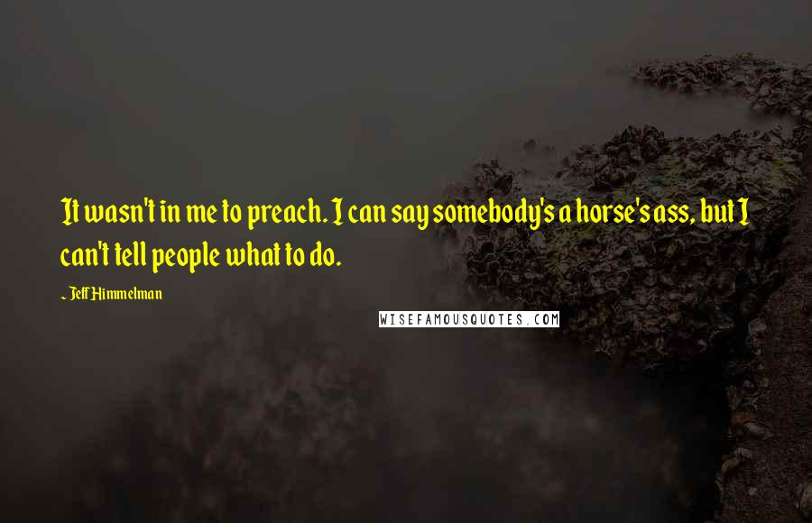 Jeff Himmelman quotes: It wasn't in me to preach. I can say somebody's a horse's ass, but I can't tell people what to do.