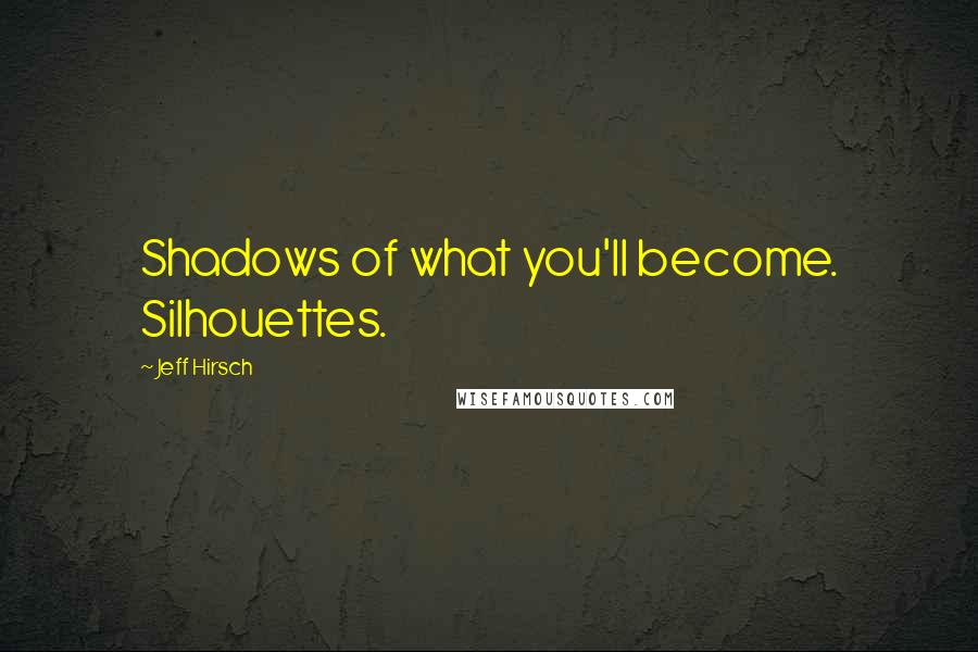 Jeff Hirsch quotes: Shadows of what you'll become. Silhouettes.