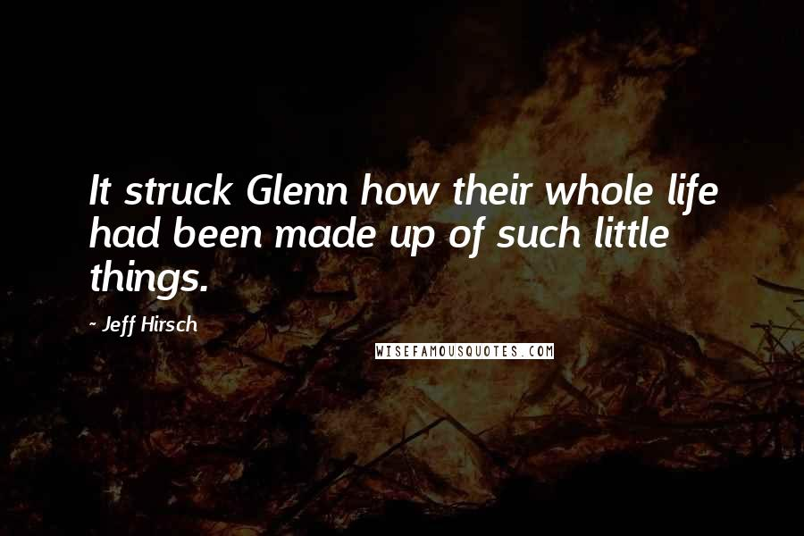 Jeff Hirsch quotes: It struck Glenn how their whole life had been made up of such little things.