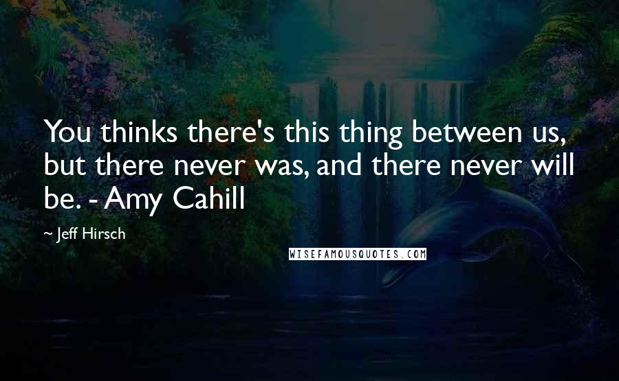 Jeff Hirsch quotes: You thinks there's this thing between us, but there never was, and there never will be. - Amy Cahill