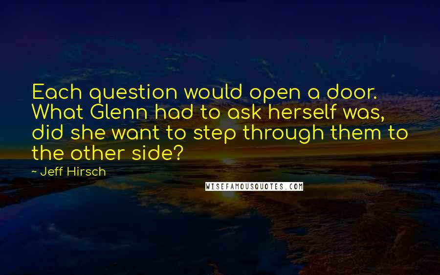 Jeff Hirsch quotes: Each question would open a door. What Glenn had to ask herself was, did she want to step through them to the other side?
