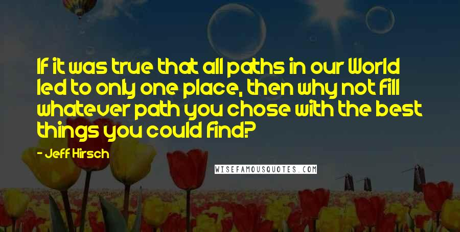 Jeff Hirsch quotes: If it was true that all paths in our World led to only one place, then why not fill whatever path you chose with the best things you could find?