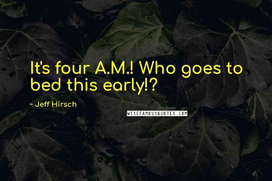 Jeff Hirsch quotes: It's four A.M.! Who goes to bed this early!?