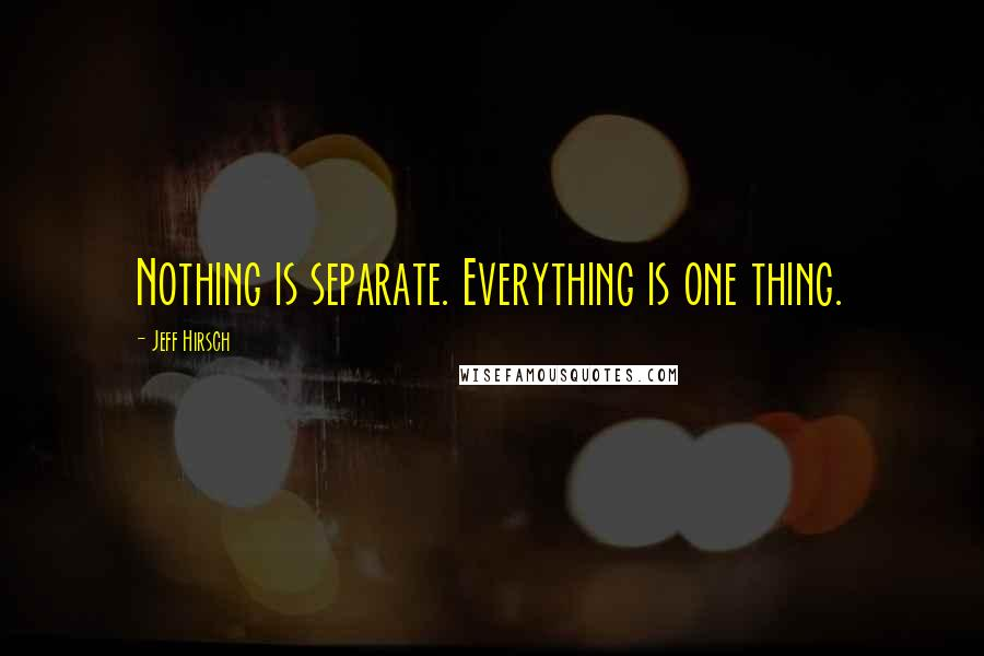 Jeff Hirsch quotes: Nothing is separate. Everything is one thing.