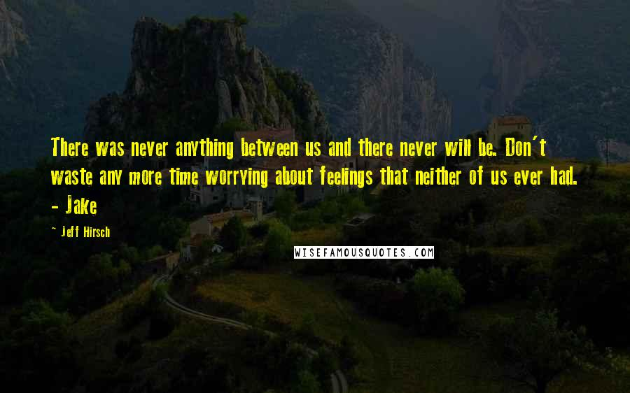 Jeff Hirsch quotes: There was never anything between us and there never will be. Don't waste any more time worrying about feelings that neither of us ever had. - Jake