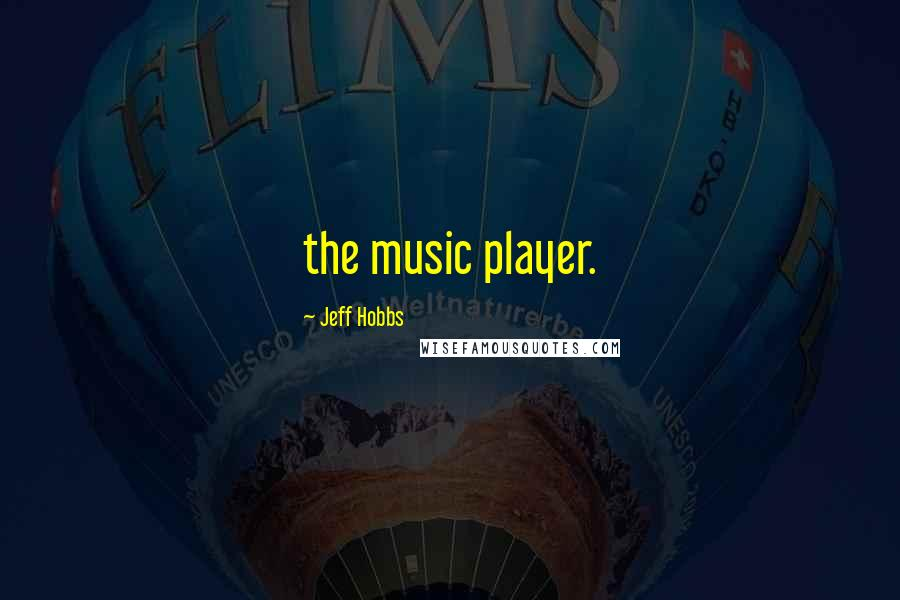 Jeff Hobbs quotes: the music player.