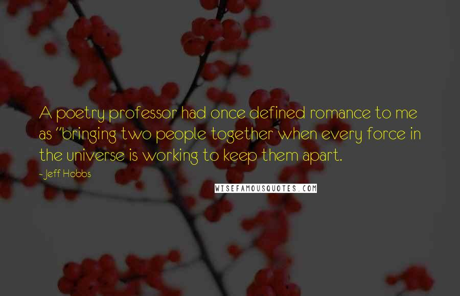 "Jeff Hobbs quotes: A poetry professor had once defined romance to me as ""bringing two people together when every force in the universe is working to keep them apart."