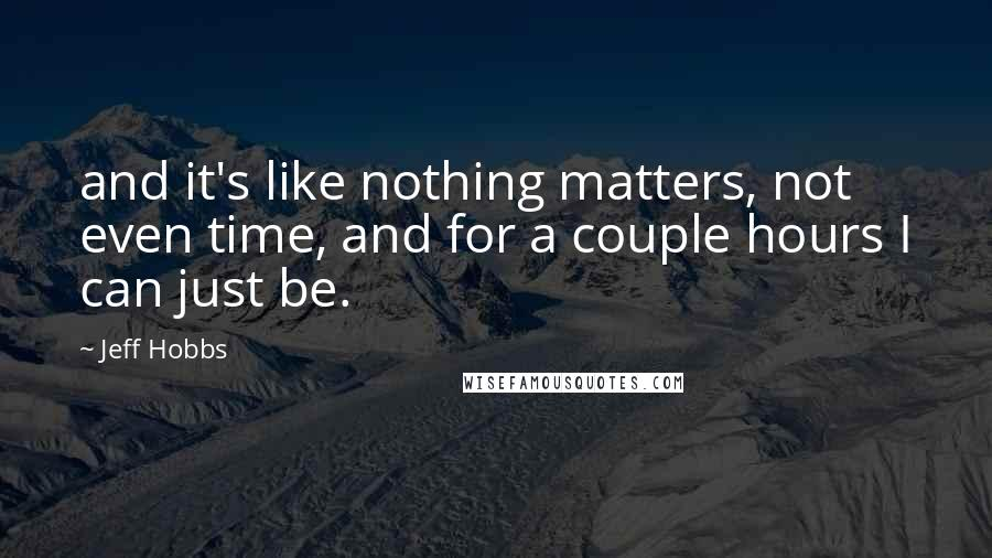 Jeff Hobbs quotes: and it's like nothing matters, not even time, and for a couple hours I can just be.