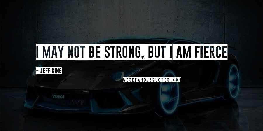 Jeff King quotes: I may not be strong, but I am fierce