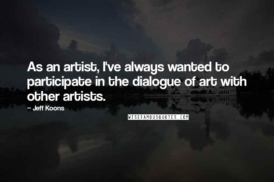Jeff Koons quotes: As an artist, I've always wanted to participate in the dialogue of art with other artists.