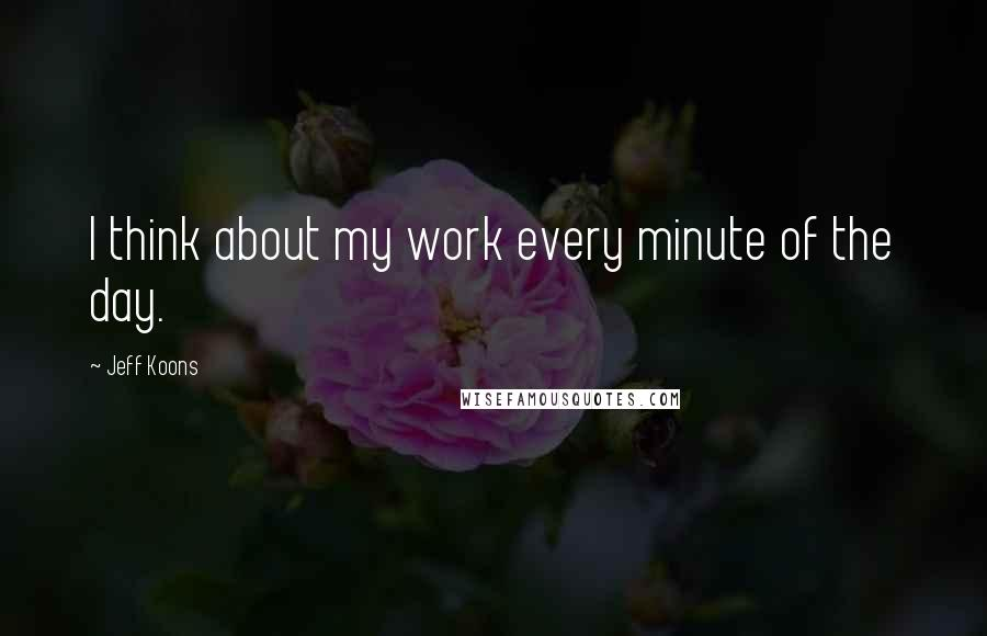 Jeff Koons quotes: I think about my work every minute of the day.