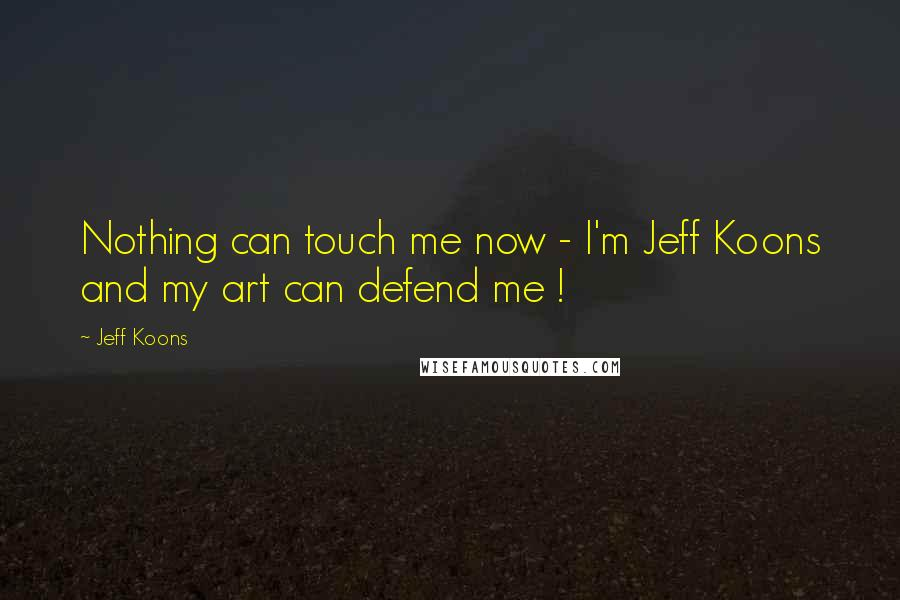 Jeff Koons quotes: Nothing can touch me now - I'm Jeff Koons and my art can defend me !